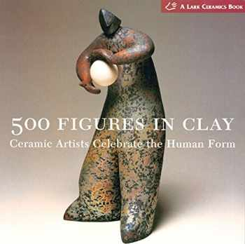 9781579905477-1579905471-500 Figures in Clay: Ceramic Artists Celebrate the Human Form (500 Series)