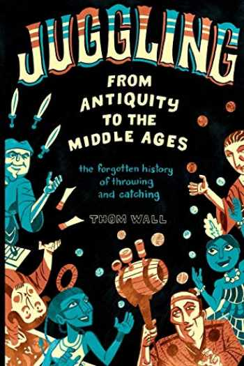 9780578410845-0578410842-Juggling - From Antiquity to the Middle Ages: the forgotten history of throwing and catching