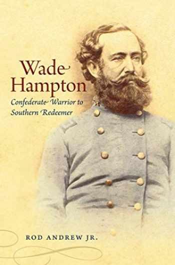9781469606804-1469606801-Wade Hampton: Confederate Warrior to Southern Redeemer (Civil War America) (Civil War America (Paperback))