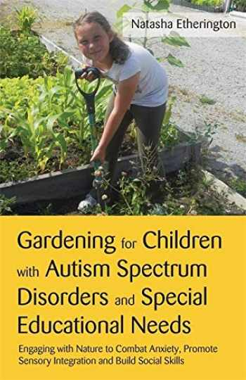 9781849052788-1849052786-Gardening for Children With Autism Spectrum Disorders and Special Educational Needs: Engaging With Nature to Combat Anxiety, Promote Sensory Integration and Build Social Skills