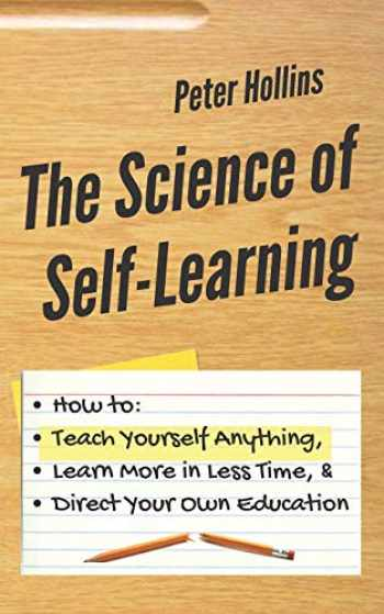 9781731416735-1731416733-The Science of Self-Learning: How to Teach Yourself Anything, Learn More in Less Time, and Direct Your Own Education
