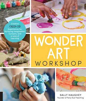 9781631597732-1631597736-Wonder Art Workshop: Creative Child-Led Experiences for Nurturing Imagination, Curiosity, and a Love of Learning