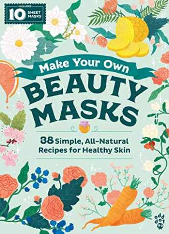 9781250208125-1250208122-Make Your Own Beauty Masks: 38 Simple, All-Natural Recipes for Healthy Skin