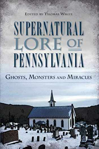 9781626194984-162619498X-Supernatural Lore of Pennsylvania: Ghosts, Monsters and Miracles (American Legends)