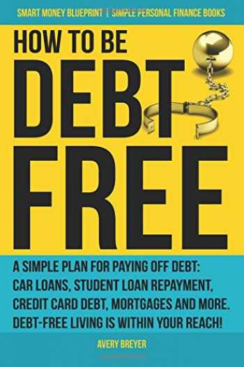 9781979681636-1979681635-How to Be Debt Free: A simple plan for paying off debt: car loans, student loan repayment, credit card debt, mortgages, and more. Debt-free living is ... Books) (Smart Money Blueprint) (Volume 3)