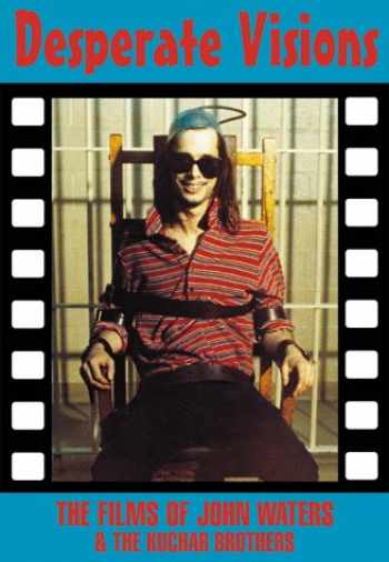 9781871592344-1871592348-Desperate Visions: The Films of John Waters & the Kuchar Brothers (Creation Cinema Collection)