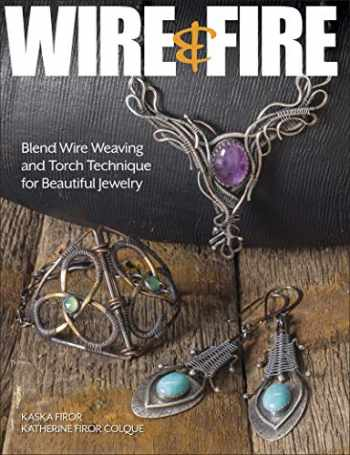 9781627006361-1627006362-Wire & Fire: Blend Wire Weaving and Torch Techniques for Beautiful Jewelry