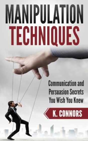 9781985397330-1985397331-Manipulation Techniques: Communication and Persuasion Secrets You Wish You Knew