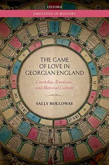 9780198823070-019882307X-The Game of Love in Georgian England: Courtship, Emotions, and Material Culture (Emotions in History)