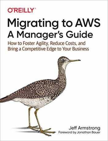 9781492074243-1492074241-Migrating to AWS: A Manager's Guide: How to Foster Agility, Reduce Costs, and Bring a Competitive Edge to Your Business