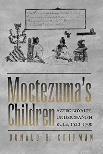 9780292725973-0292725973-Moctezuma's Children: Aztec Royalty under Spanish Rule, 1520–1700