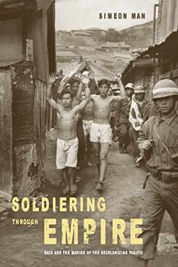 9780520283367-0520283368-Soldiering through Empire: Race and the Making of the Decolonizing Pacific (Volume 48) (American Crossroads)