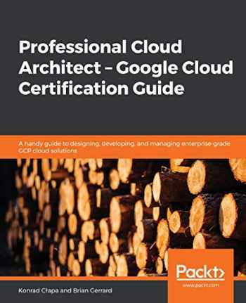 9781838555276-1838555277-Professional Cloud Architect – Google Cloud Certification Guide: A handy guide to designing, developing, and managing enterprise-grade GCP cloud solutions