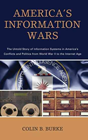 9781538112458-1538112450-America's Information Wars: The Untold Story of Information Systems in America's Conflicts and Politics from World War II to the Internet Age