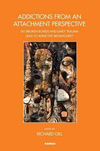 9781782201076-1782201076-Addictions From an Attachment Perspective: Do Broken Bonds and Early Trauma Lead to Addictive Behaviours? (The Bowlby Centre Monograph Series)