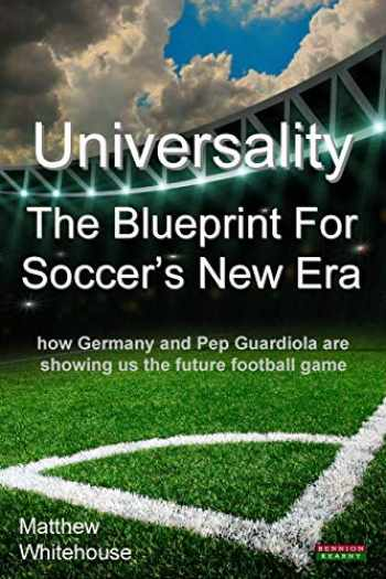 9781909125636-1909125636-Universality - The Blueprint for Soccer's New Era: How Germany and Pep Guardiola Are Showing Us the Future Football Game