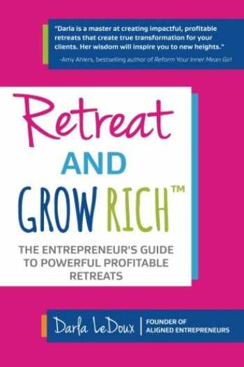 9781945586026-1945586028-Retreat and Grow Rich: The Entrepreneurs Guide to Profitable, Powerful Retreats