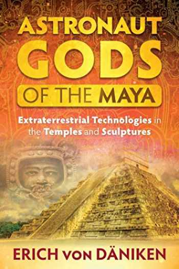 9781591432357-1591432359-Astronaut Gods of the Maya: Extraterrestrial Technologies in the Temples and Sculptures