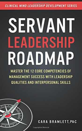 9781982058685-1982058684-Servant Leadership Roadmap: Master the 12 Core Competencies of Management Success with Leadership Qualities and Interpersonal Skills (Clinical Mind Leadership Development) (Volume 2)