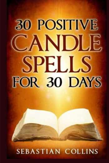 9781533027900-1533027900-30 Positive Candle Spells for 30 Days: Blessing,Curse Breaking,Spell Reversing,Healing,Negativity Release,Love,Money,Health, ... For Beginners To Learn Witchcraft) (Volume 4)