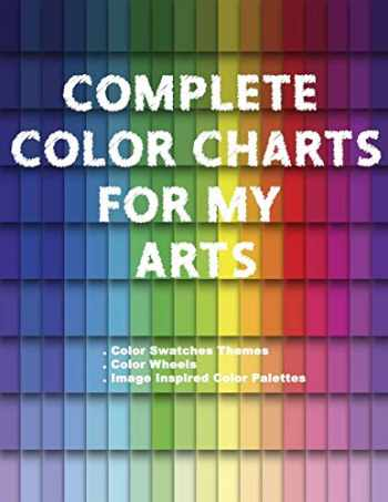 9781661558703-1661558704-Complete Color Charts for my Arts - Color Swatches Themes, Color Wheels, Image Inspired Color Palettes: 3 in 1 Graphic Design Swatch tool book, DIY ... Color theory for artist, Art Education School