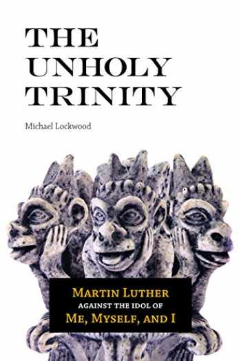 9780758656971-0758656971-The Unholy Trinity: Martin Luther Against the Idol of Me, Myself, and I