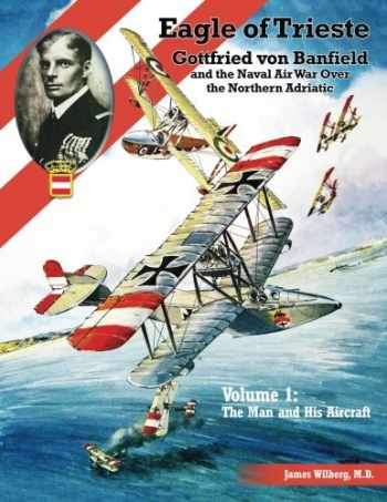 9781935881605-1935881604-Eagle of Trieste Volume 1: The Man and His Aircraft: Gottfried von Banfield and the Naval Air War Over the Northern Adriatic in WWI