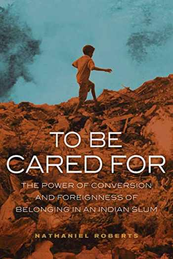 9780520288829-0520288823-To Be Cared For: The Power of Conversion and Foreignness of Belonging in an Indian Slum (Volume 20) (The Anthropology of Christianity)