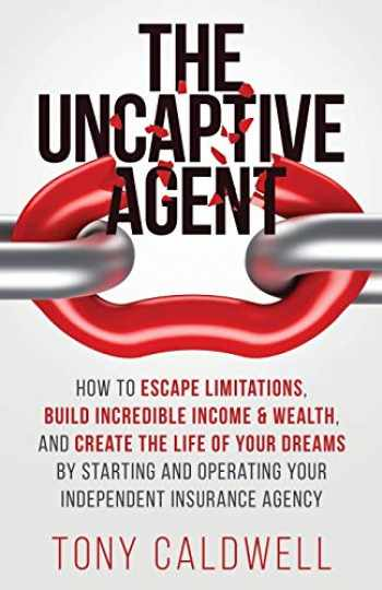 9781647461973-1647461979-The UnCaptive Agent: How to Escape Limitations, Build Incredible Income & Wealth, and Create the Life of Your Dreams by Starting and Operating Your Independent Insurance Agency