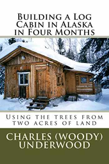 9781469943473-1469943476-Building a Log Cabin in Alaska in Four Months: Using the trees from two acres of land