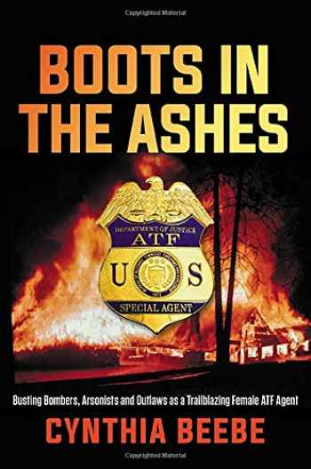 9781546084594-1546084592-Boots in the Ashes: Busting Bombers, Arsonists and Outlaws as a Trailblazing Female ATF Agent