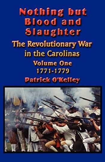 9781591134589-1591134587-Nothing but Blood and Slaughter: Military Operations and Order of Battle of the Revolutionary War in the Carolinas - Volume One 1771-1779