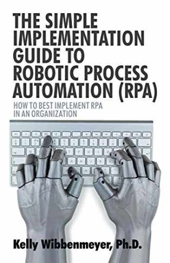 9781532045882-1532045883-The Simple Implementation Guide to Robotic Process Automation (RPA): How to Best Implement RPA in an Organization