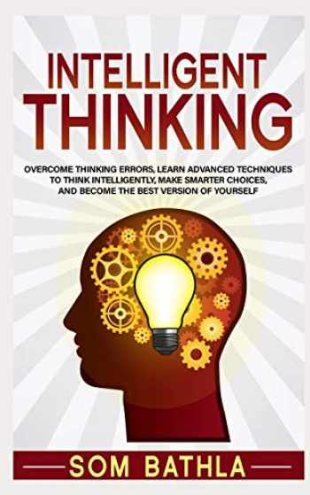9781093452846-1093452846-Intelligent Thinking: Overcome Thinking Errors, Learn Advanced Techniques to Think Intelligently, Make Smarter Choices, and Become the Best Version of Yourself (Power-Up Your Brain Series)