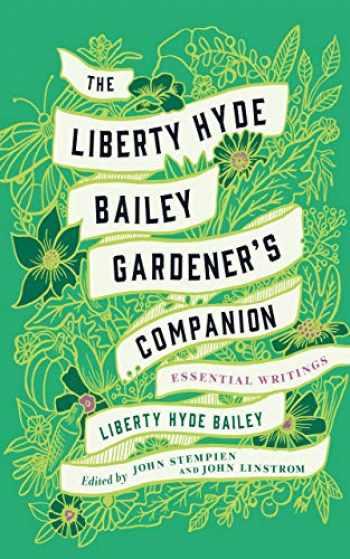 9781501740237-1501740237-The Liberty Hyde Bailey Gardener's Companion: Essential Writings