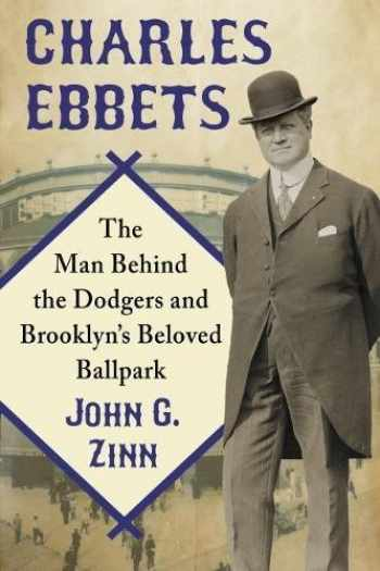 9780786499731-0786499737-Charles Ebbets: The Man Behind the Dodgers and Brooklyn's Beloved Ballpark