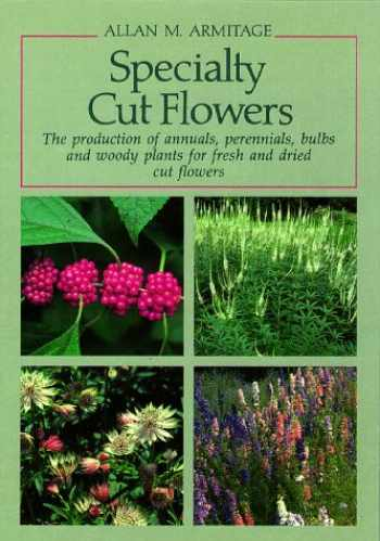 9780881922257-0881922250-Specialty Cut Flowers: The Production of Annuals, Perennials, Bulbs and Woody Plants for Fresh and Dried Cut Flowers