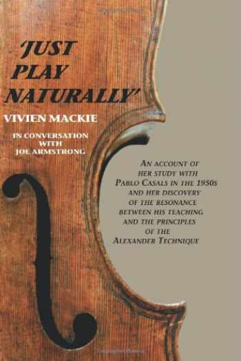 9781425708696-1425708692-Just Play Naturally: An account of her study with Pablo Casals in the 1950's and her discovery of the resonance between his teaching and the principles of the Alexander Technique