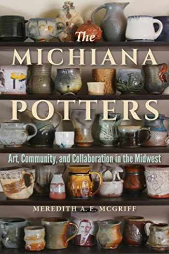 9780253049650-0253049652-The Michiana Potters: Art, Community, and Collaboration in the Midwest (Material Vernaculars)