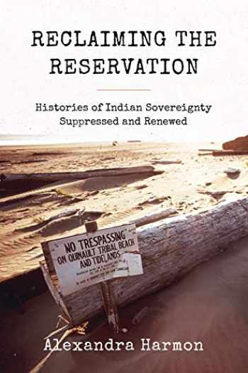 9780295745855-0295745851-Reclaiming the Reservation: Histories of Indian Sovereignty Suppressed and Renewed (Emil and Kathleen Sick Book Series in Western History and Biography)