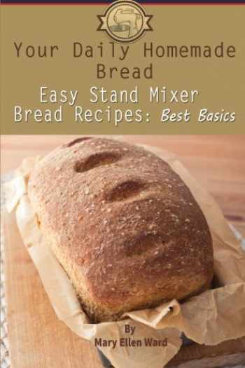 9781499634723-1499634722-Your Daily Homemade Bread: Easy Stand Mixer Bread Recipes: Best Basics (Volume 1)