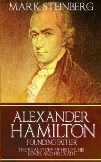 9781523737550-1523737557-Alexander Hamilton: Founding Father-: The Real Story of his life, his loves, and his death