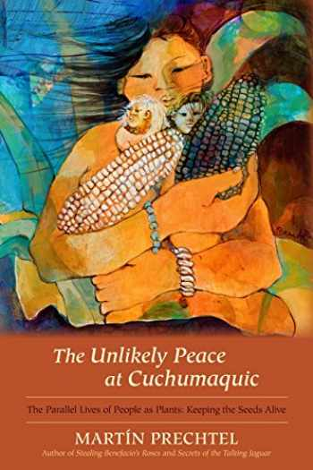 9781583943601-1583943609-The Unlikely Peace at Cuchumaquic: The Parallel Lives of People as Plants: Keeping the Seeds Alive