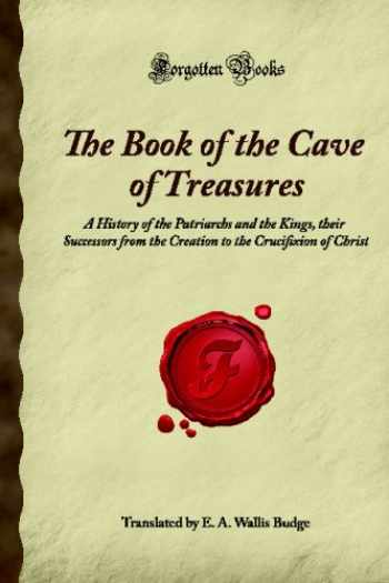 9781605062167-1605062162-The Book of the Cave of Treasures: A History of the Patriarchs and the Kings, their Successors from the Creation to the Crucifixion of Christ (Forgotten Books)
