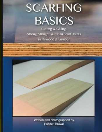 9781505637823-1505637821-Scarfing Basics: Cutting & Gluing, Strong, Straight, & Clean Scarf Joints in Plywood & Lumber