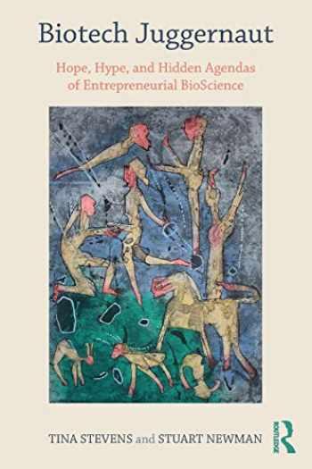 9781138043237-1138043230-Biotech Juggernaut: Hope, Hype, and Hidden Agendas of Entrepreneurial BioScience