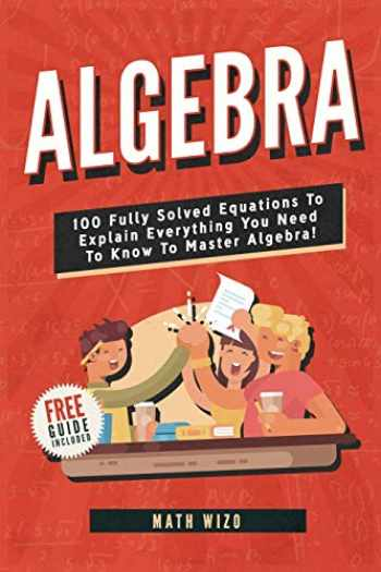 9781792889660-1792889666-Algebra: 100 Fully Solved Equations To Explain Everything You Need To Know To Master Algebra! (Content Guide Included)