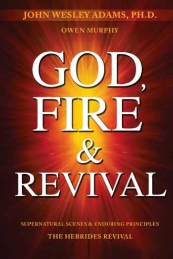 9781937725372-1937725375-God, Fire & Revival: Supernatural Scenes & Enduring Principles The Hebrides Revival