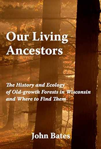 9780965676397-0965676390-Our Living Ancestors: The History and Ecology of Old-growth Forests in Wisconsin (And Where to Find Them)