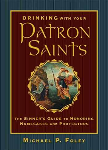 9781684510474-1684510473-Drinking with Your Patron Saints: The Sinner's Guide to Honoring Namesakes and Protectors